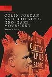 Colin Jordan and Britain's Neo-Nazi Movement (A Modern History of Politics and Violence)