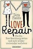 Love Repair: Wie Sie Ihre Beziehung retten und sich wieder ineinander verlieben - Tara Fields
