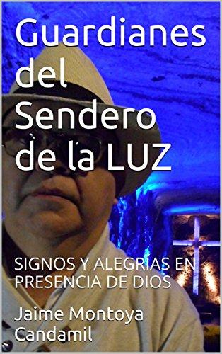 Guardianes del Sendero de la LUZ: SIGNOS Y ALEGRÍAS EN PRESENCIA DE DIOS por Jaime Montoya Candamil