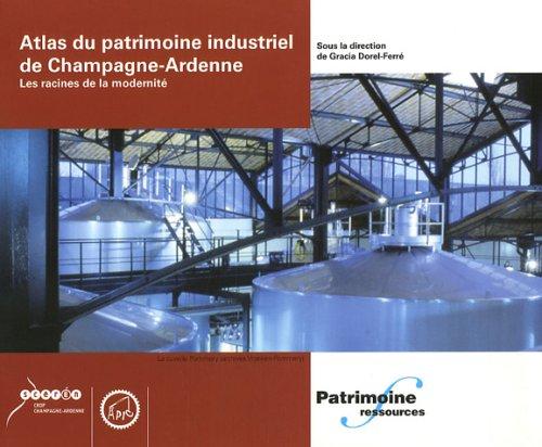 Atlas du patrimoine industriel de Champagne-Ardenne. Les racines de la modernité