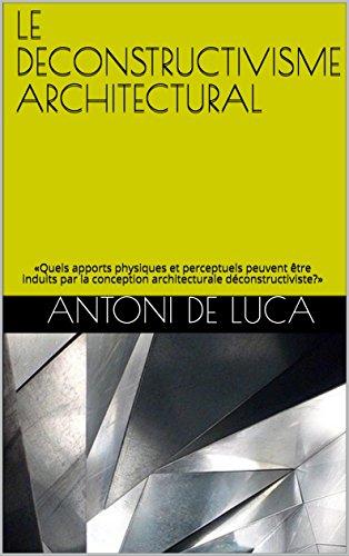 LE DECONSTRUCTIVISME ARCHITECTURAL: «Quels apports physiques et perceptuels peuvent être induits par la conception architecturale déconstructiviste?» par Antoni De Luca