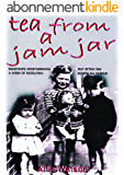 Tea From A Jam Jar: SOMETIMES HEARTWARMING BUT OFTEN SAD A STORY OF REJECTION HEAPED ON DESPAIR (English Edition)