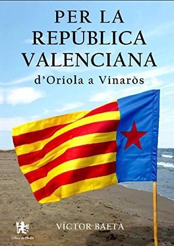 PER LA REPÚBLICA VALENCIANA D'ORIOLA A VINARÒS (Catalan Edition)