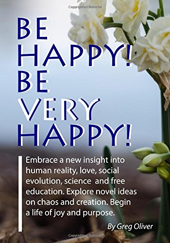 Be Happy! Be Very Happy!: Embrace a new insight into human reality, love, social evolution, science and free education. Explore novel ideas on chaos and creation. Begin a life of joy and purpose.