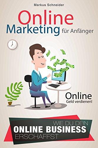 Online Marketing Für Anfänger: Online Geld verdienen! Wie du dein eigenes Online Business erschaffst!