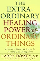 The Extraordinary Healing Power of Ordinary Things: Fourteen Natural Steps to Health and Happiness by Larry Dossey (2006-02-07)