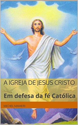 A Igreja de Jesus Cristo: Em defesa da fé Católica (Portuguese Edition)