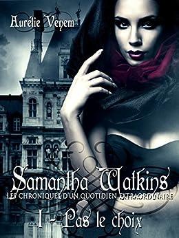 Samantha Watkins ou Les chroniques d'un quotidien extraordinaire: Tome 1 : Pas le choix par [Venem, Aurélie]