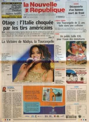 NOUVELLE REPUBLIQUE (LA) [No 18345] du 07/03/2005 - CHINON - DECOUVERTE D'UN HOMME MORT DE FROID - OTAGE L'ITALIE CHOQUEE PAR LES TIRS AMERICAINS - LA VICTOIRE DE NADIYA LA TOURANGELLE - EDITORIAL PAR JEAN-CLAUDE ARBONA - TIR AMI - LUREUIL INDRE - UNE TOURANGELLE DE 11 ANS TUEE DANS UNE COLLISION - TOURS - UN PUBLIC TAILLE XXL POUR L'EXPO DES MINIATURES - INDRE-ET-LOIRE - LYCEES LES FILIERES DE L'AVENIR - CANDIDE - PARIS VAUT BIEN UNE MANIF - SOMMAIRE - LE FAIT DU JOUR - FAITS DE SOCIETE - ARTS par Collectif