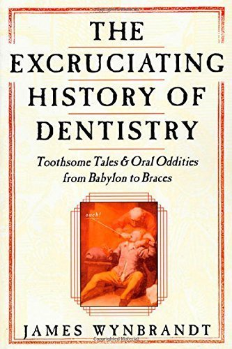 The Excruciating History of Dentistry: Toothsome Tales & Oral Oddities from Babylon to Braces by Wynbrandt, James (1998) Hardcover