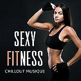 Sexy fitness - Chillout musique pour dynamiser vos cours: Step, Aérobic, Bike, Renforcement musculaire, Sculpt & Fit