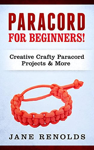 Paracord for Beginners: Creative, Crafty Paracord Projects & More (Paracord, Craft Business, Knot Tying, Fusion Knots, Knitting, Quilting, Sewing) (English Edition)