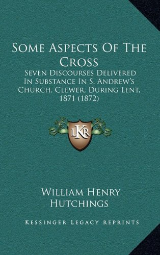Some Aspects of the Cross: Seven Discourses Delivered in Substance in S. Andrew's Church, Clewer, During Lent, 1871 (1872)