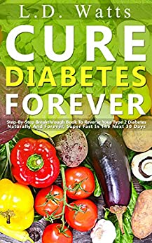 Cure Diabetes Forever: Step-By-Step Breakthrough Book To Reverse Your Type 2 Diabetes Naturally And Forever, Super Fast In The Next 30 Days by [Watts, LD]