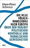 Die neue Völkerwanderung nach Europa: Über den Verlust politischer Kontrolle und moralischer Gewissheiten - Hans-Peter Schwarz