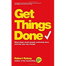 Get Things Done: What Stops Smart People Achieving More and How You Can Change by Robert Kelsey (2014-03-21)