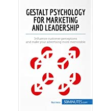 Gestalt Psychology for Marketing and Leadership: Influence customer perceptions and make your advertising more memorable (Management & Marketing Book 7) (English Edition)