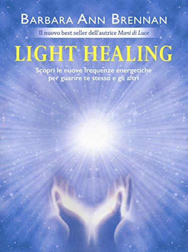 Light healing. Scopri le nuove frequenze energetiche per guarire te stesso e gli altri