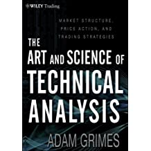 The Art and Science of Technical Analysis: Market Structure, Price Action and Trading Strategies (Wiley Trading)