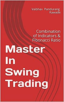 Master In Swing Trading: Combination of Indicators & Fibonacci Ratio (Master In Technical Analysis Book 1) by [Kawade, Vaibhav]