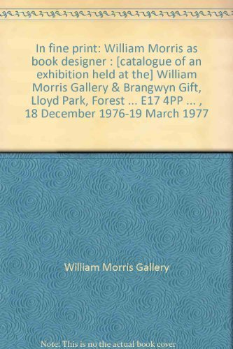 E17 Art (IN FINE PRINT: WILLIAM MORRIS AS BOOK DESIGNER : [CATALOGUE OF AN EXHIBITION HELD AT THE] WILLIAM MORRIS GALLERY & BRANGWYN GIFT, LLOYD PARK, FOREST ROAD, ... E17 4PP ... , 18 DECEMBER 1976-19 MARCH 1977)