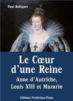 Le Coeur d'une Reine - Anne d'Autriche, Louis XIII et Mazarin par [Robiquet, Paul]