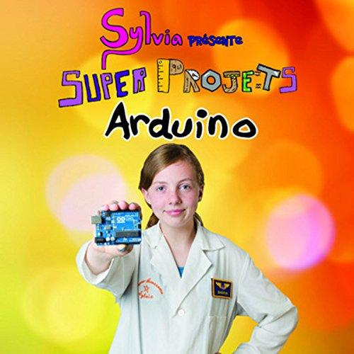 Sylvia présente : Super Projets Arduino par Sylvia TODD