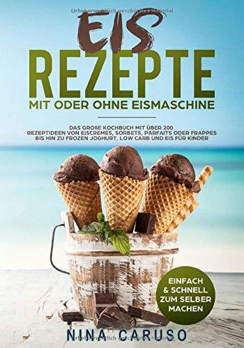 Eis Rezepte - Mit oder Ohne Eismaschine: Das große Kochbuch mit über 200 Rezeptideen von Eiscremes, Sorbets, Parfaits oder Frappes bis hin zu Frozen Joghurt, Low Carb und Eis für Kinder