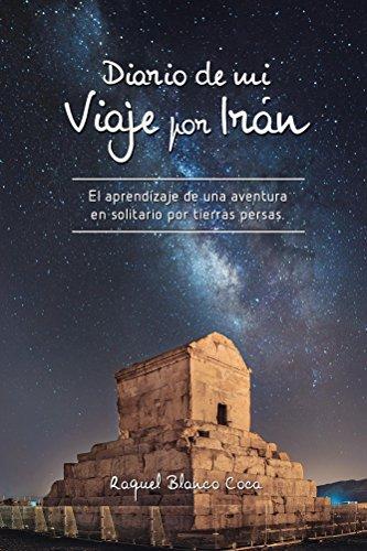 Diario de mi Viaje por Irán: El aprendizaje de una aventura en solitario por tierras persas. por Raquel Blanco Coca