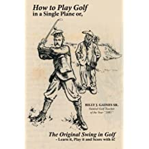 How to Play Golf in a Single Plane: or, The Original Swing in Golf - Learn it, Play it and Score with it!