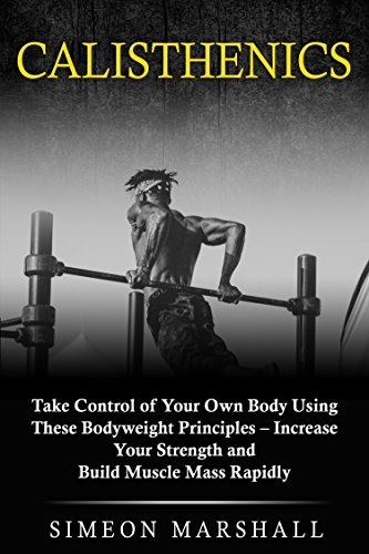 Calisthenics: Take Control of Your Own Body Using These Bodyweight Principles - Increase Your Strength and Build Muscle Mass Rapidly (English Edition) por Simeon Marshall