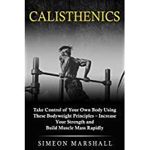 Calisthenics: Take Control of Your Own Body Using These Bodyweight Principles - Increase Your Strength and Build Muscle Mass Rapidly (English Edition)