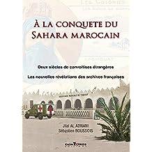 A la conquête du Sahara marocain: Deux siècles de convoitises étrangères, les nouvelles révélations des archives françaises (French Edition)