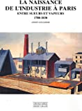 Telecharger Livres La naissance de l industrie a Paris Entre sueurs et vapeurs 1780 1930 (PDF,EPUB,MOBI) gratuits en Francaise