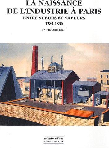 La naissance de l'industrie  Paris : Entre sueurs et vapeurs : 1780-1930