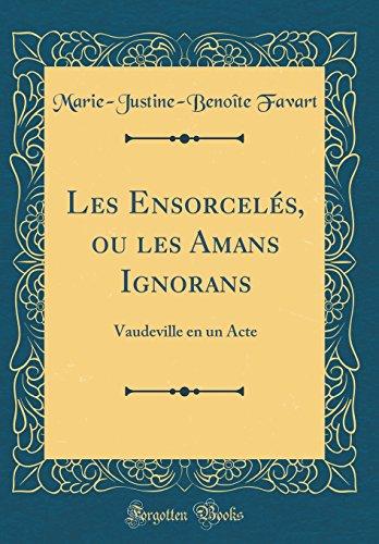 Les Ensorceles, Ou Les Amans Ignorans: Vaudeville En Un Acte (Classic Reprint)