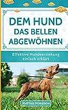 Dem Hund das Bellen abgewöhnen: Antibell-Training für Hunde - Dem Hund das Bellen abtrainieren! (Effektive Hundeerziehung - einfach erklärt! Band)