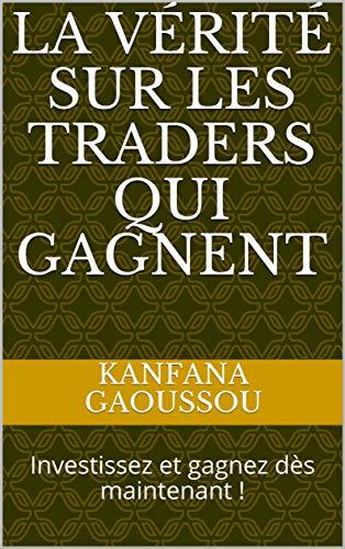 La vérité sur les traders qui gagnent: Investissez et gagnez dès maintenant ! par Kanfana Gaoussou