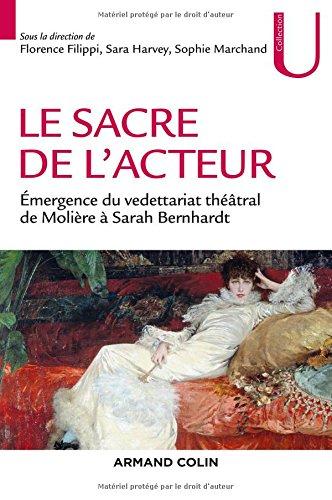 Le sacre de l'acteur - Émergence du vedettariat théâtral de Molière à Sarah Bernhardt par Florence Filippi