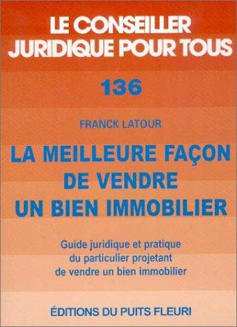 La meilleure façon de vendre un bien immobilier : Guide juridique et pratique du particulier projetant de vendre un bien immobilier par Franck Latour