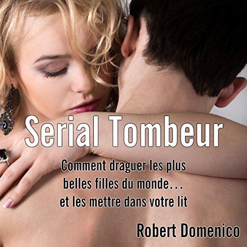 Serial Tombeur : Comment draguer les plus belles filles du monde. et les mettre dans votre lit par Robert Domenico