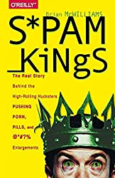 Spam Kings: The Real Story Behind the High-Rolling Hucksters Pushing Porn, Pills, and %*@)# Enlargements