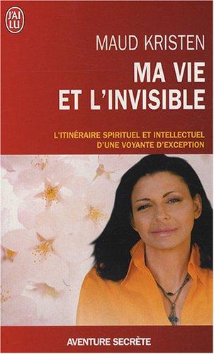 Ma vie et l'invisible : L'itinéraire spirituel et intellectuel d'une voyante d'exception