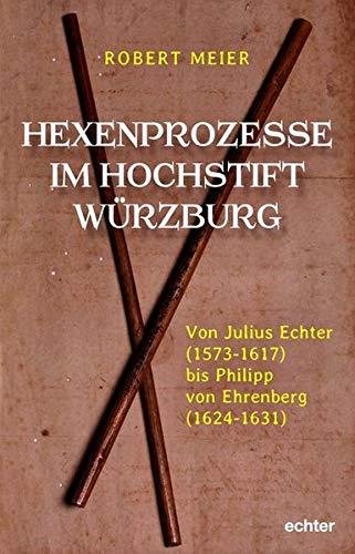 Hexenprozesse im Hochstift Würzburg: Von Julius Echter (1573-1617) bis Philipp von Ehrenberg (1624-1631)