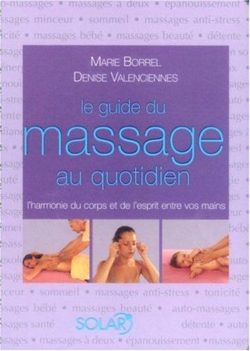Le guide du massage au quotidien : L'harmonie du corps et de l'esprit entre vos mains par Marie Borrel, Denise Valenciennes