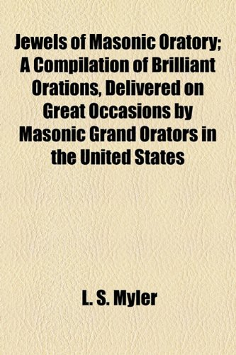 Jewels of Masonic Oratory; A Compilation of Brilliant Orations, Delivered on Great Occasions by Masonic Grand Orators in the United States