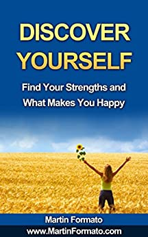 DISCOVER YOURSELF: Find Your Strengths and What Makes You Happy (who am I, know thyself, know me, how to feel great, discover your genius, self esteem, what makes us tick) by [Formato, Martin]