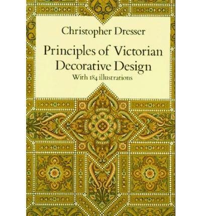 Principles of Victorian Decorative Design[ PRINCIPLES OF VICTORIAN DECORATIVE DESIGN ] By Dresser, Christopher ( Author )Jan-12-1996 Paperback Christopher Dresser