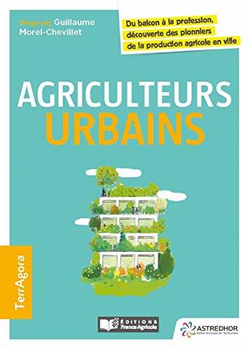 Agriculteurs urbains, du balcon à la profession, découverte des pionniers de la production agricole en ville (FA.ENV.AGRICOLE) par Guillaume Morel-Chevillet