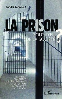 La prison sous l'oeil de la socièté: Contrôle du respect de l'état de droit en détention en France et au Canada par [lehalle, sandra]